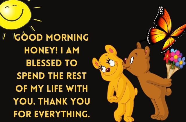 Good morning honey! I am blessed to spend the rest of my life with you. Thank you for everything.